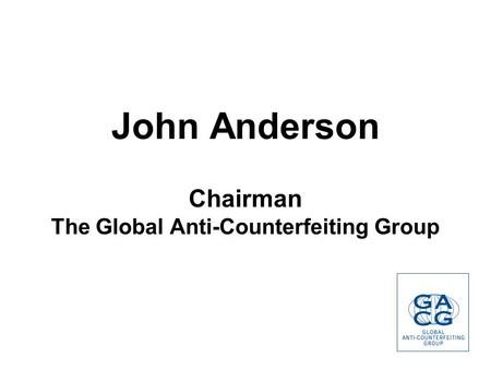 John Anderson Chairman The Global Anti-Counterfeiting Group.