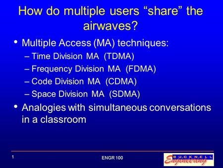 "ENGR 100 1 How do multiple users ""share"" the airwaves? Multiple Access (MA) techniques: –Time Division MA (TDMA) –Frequency Division MA (FDMA) –Code Division."