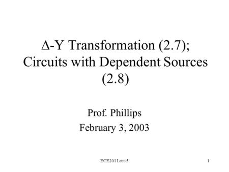 ECE201 Lect-51  -Y Transformation (2.7); Circuits with Dependent Sources (2.8) Prof. Phillips February 3, 2003.