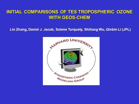 INITIAL COMPARISONS OF TES TROPOSPHERIC OZONE WITH GEOS-CHEM Lin Zhang, Daniel J. Jacob, Solene Turquety, Shiliang Wu, Qinbin Li (JPL)