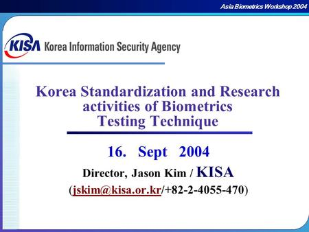 Asia Biometrics Workshop 2004 Korea Standardization and Research activities of Biometrics Testing Technique 16. Sept 2004 Director, Jason Kim / Director,