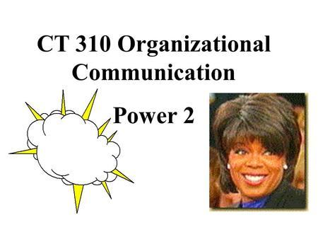 CT 310 Organizational Communication Power 2. building power based upon expertise: promote image of expertise.