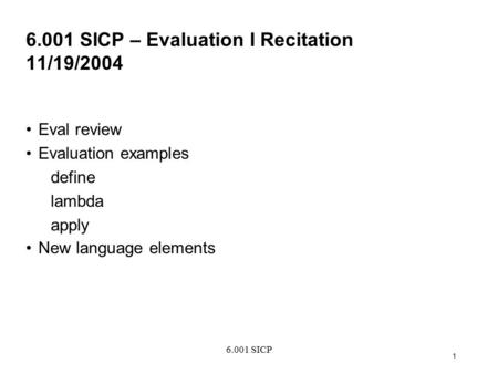 6.001 SICP 1 6.001 SICP – Evaluation I Recitation 11/19/2004 Eval review Evaluation examples define lambda apply New language elements.