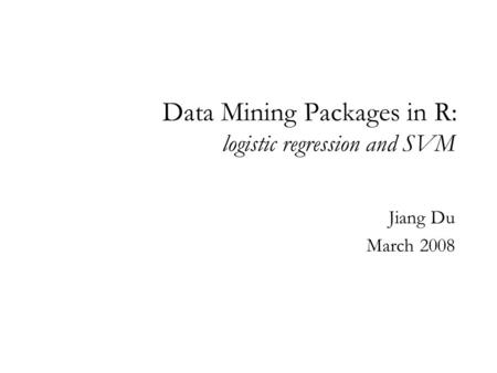 Data Mining Packages in R: logistic regression and SVM Jiang Du March 2008.