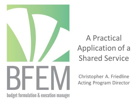 A Practical Application of a Shared Service Christopher A. Friedline Acting Program Director.