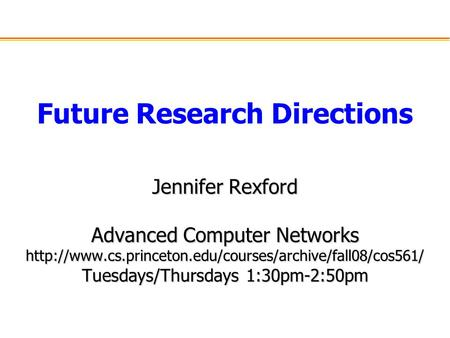 Future Research Directions Jennifer Rexford Advanced Computer Networks  Tuesdays/Thursdays 1:30pm-2:50pm.