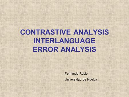 CONTRASTIVE ANALYSIS INTERLANGUAGE ERROR ANALYSIS Fernando Rubio Universidad de Huelva.