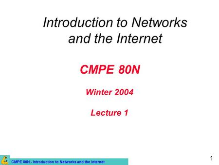 CMPE 80N - Introduction to Networks and the Internet 1 CMPE 80N Winter 2004 Lecture 1 Introduction to Networks and the Internet.