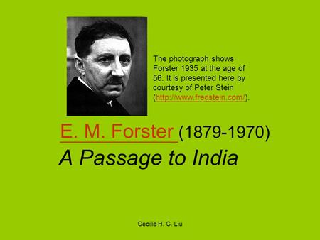 Cecilia H. C. Liu E. M. Forster E. M. Forster (1879-1970) A Passage to India The photograph shows Forster 1935 at the age of 56. It is presented here by.