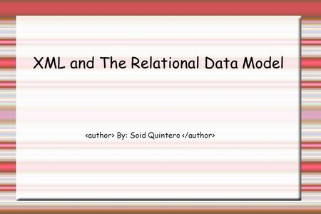 XML and The Relational Data Model By: Soid Quintero.
