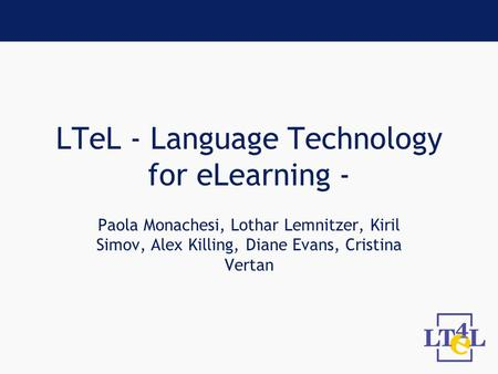 LTeL - Language Technology for eLearning - Paola Monachesi, Lothar Lemnitzer, Kiril Simov, Alex Killing, Diane Evans, Cristina Vertan.