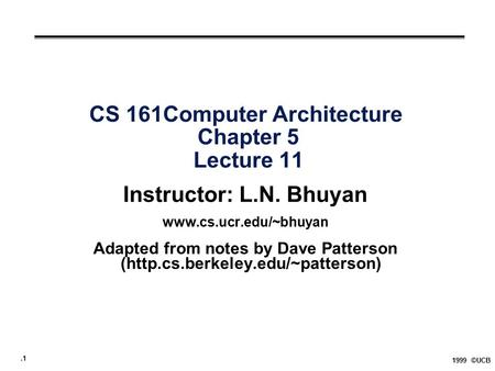 .1 1999 ©UCB CS 161Computer Architecture Chapter 5 Lecture 11 Instructor: L.N. Bhuyan  Adapted from notes by Dave Patterson (http.cs.berkeley.edu/~patterson)