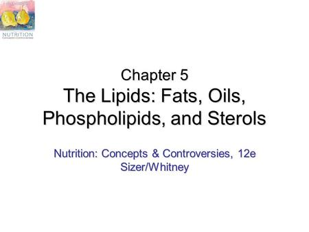 Chapter 5 The Lipids: Fats, Oils, Phospholipids, and Sterols Nutrition: Concepts & Controversies, 12e Sizer/Whitney.