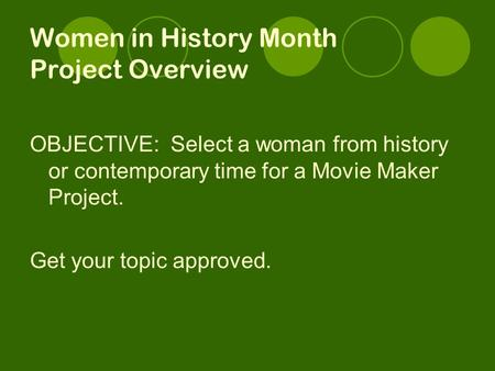 Women in History Month Project Overview OBJECTIVE: Select a woman from history or contemporary time for a Movie Maker Project. Get your topic approved.
