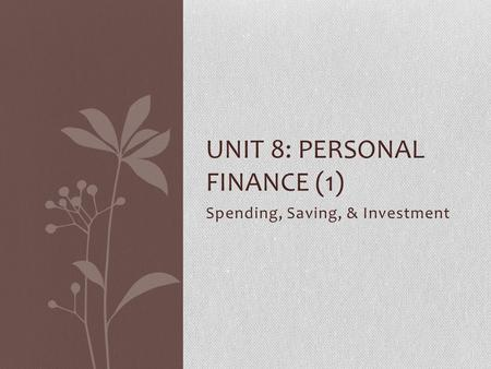 Spending, Saving, & Investment UNIT 8: PERSONAL FINANCE (1)