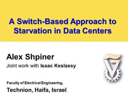 A Switch-Based Approach to Starvation in Data Centers Alex Shpiner Joint work with Isaac Keslassy Faculty of Electrical Engineering Faculty of Electrical.