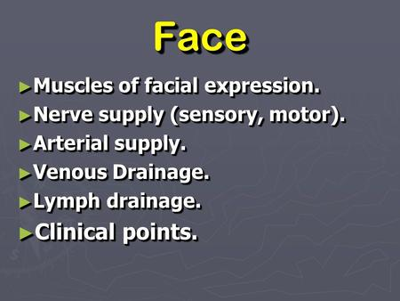 FaceFace ► Muscles of facial expression. ► Nerve supply (sensory, motor). ► Arterial supply. ► Venous Drainage. ► Lymph drainage. ► Clinical points. ►