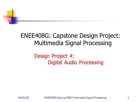 04/01/05ENEE408G Spring 2005 Multimedia Signal Processing 1 ENEE408G: Capstone Design Project: Multimedia Signal Processing Design Project 4: Digital Audio.