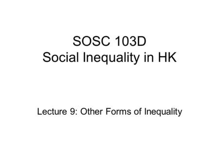 SOSC 103D Social Inequality in HK Lecture 9: Other Forms of Inequality.