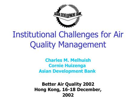 Institutional Challenges for Air Quality Management Better Air Quality 2002 Hong Kong, 16-18 December, 2002 Charles M. Melhuish Cornie Huizenga Asian Development.