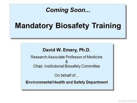 Coming Soon... Mandatory Biosafety Training David W. Emery, Ph.D. Research Associate Professor of Medicine & Chair, Institutional Biosafety Committee On.