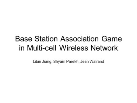Base Station Association Game in Multi-cell Wireless Network Libin Jiang, Shyam Parekh, Jean Walrand.