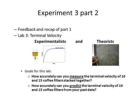 Experiment 3 part 2 – Feedback and recap of part 1 – Lab 3: Terminal Velocity Experimentalists and Theorists Goals for this lab: o How accurately can you.