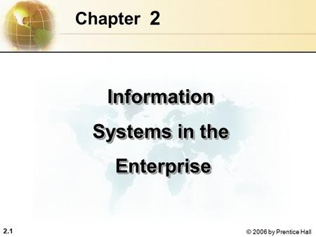 2.1 © 2006 by Prentice Hall 2 Chapter Information Systems in the Enterprise EnterpriseInformation Systems in the Enterprise Enterprise.