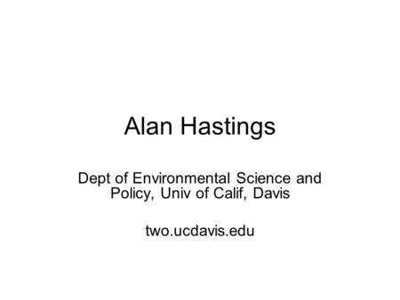 Alan Hastings Dept of Environmental Science and Policy, Univ of Calif, Davis two.ucdavis.edu.