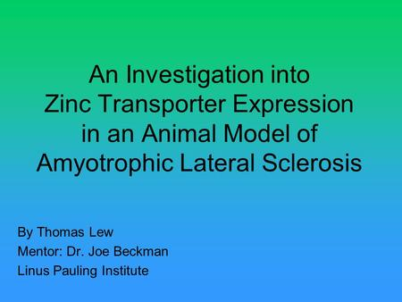 An Investigation into Zinc Transporter Expression in an Animal Model of Amyotrophic Lateral Sclerosis By Thomas Lew Mentor: Dr. Joe Beckman Linus Pauling.