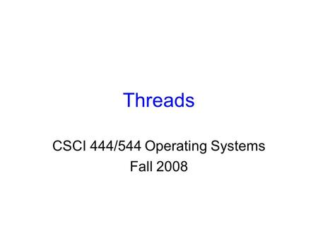 Threads CSCI 444/544 Operating Systems Fall 2008.
