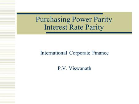 Purchasing Power Parity Interest Rate Parity International Corporate Finance P.V. Viswanath.