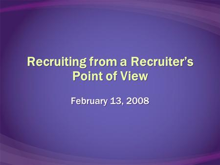 Recruiting from a Recruiter's Point of View February 13, 2008.