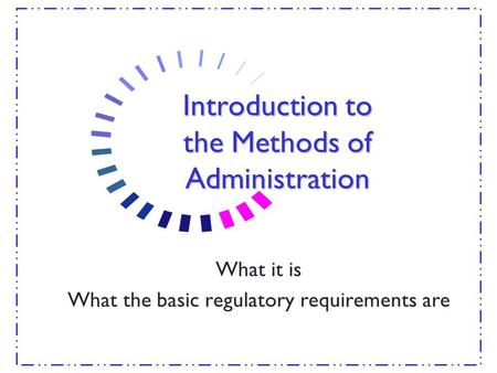 Introduction to the Methods of Administration What it is What the basic regulatory requirements are.