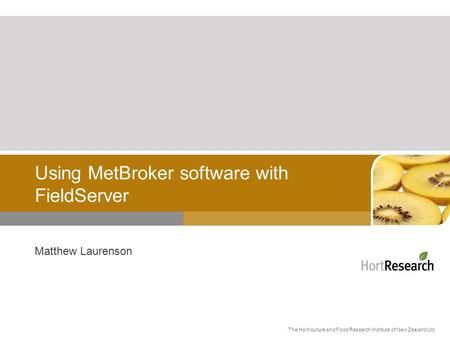 The Horticulture and Food Research Institute of New Zealand Ltd Using MetBroker software with FieldServer Matthew Laurenson.