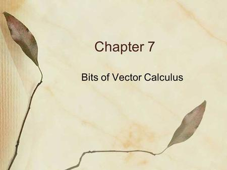 Chapter 7 Bits of Vector Calculus. (1) Vector Magnitude and Direction Consider the vector to the right. We could determine the magnitude by determining.