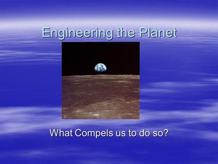 Engineering the Planet What Compels us to do so?.