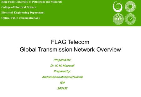 FLAG Telecom Global Transmission Network Overview King Fahd University of Petroleum and Minerals College of Electrical Science Electrical Engineering Department.
