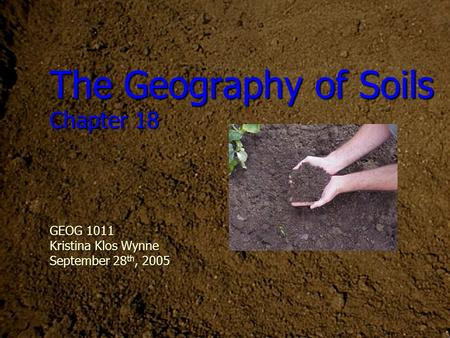 The Geography of Soils Chapter 18 GEOG 1011 Kristina Klos Wynne September 28 th, 2005.