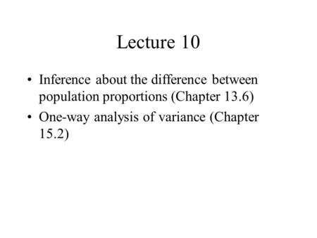 Lecture 10 Inference about the difference between population proportions (Chapter 13.6) One-way analysis of variance (Chapter 15.2)