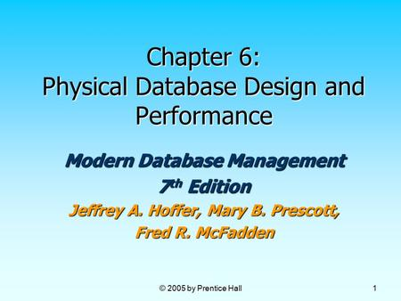 © 2005 by Prentice Hall 1 Chapter 6: Physical Database Design and Performance Modern Database Management 7 th Edition Jeffrey A. Hoffer, Mary B. Prescott,