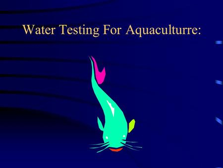 Water Testing For Aquaculturre:. Objectives: To determine different ways of testing water quality To learn what to test for when examining water quality.
