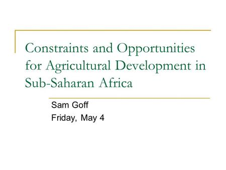 Constraints and Opportunities for Agricultural Development in Sub-Saharan Africa Sam Goff Friday, May 4.