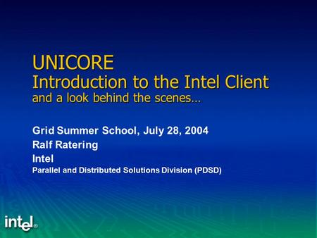 UNICORE Introduction to the Intel Client and a look behind the scenes… Grid Summer School, July 28, 2004 Ralf Ratering Intel Parallel and Distributed Solutions.