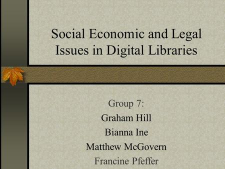 Social Economic and Legal Issues in Digital Libraries Group 7: Graham Hill Bianna Ine Matthew McGovern Francine Pfeffer.