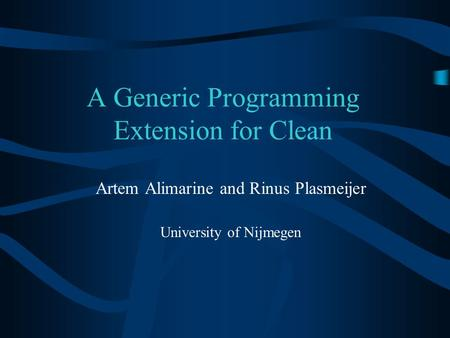 A Generic Programming Extension for Clean Artem Alimarine and Rinus Plasmeijer University of Nijmegen.