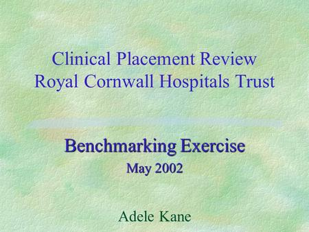 Clinical Placement Review Royal Cornwall Hospitals Trust Benchmarking Exercise May 2002 Adele Kane.