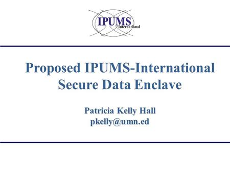Proposed IPUMS-International Secure Data Enclave Patricia Kelly Hall
