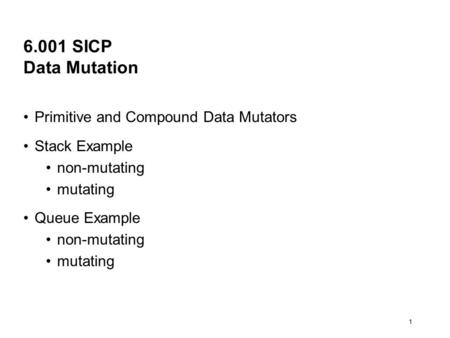 1 6.001 SICP Data Mutation Primitive and Compound Data Mutators Stack Example non-mutating mutating Queue Example non-mutating mutating.