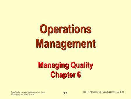 PowerPoint presentation to accompany Operations Management, 6E (Heizer & Render) © 2001 by Prentice Hall, Inc., Upper Saddle River, N.J. 07458 6-1 Operations.